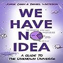 We Have No Idea: A Guide to the Unknown Universe Hörbuch von Jorge Cham, Daniel Whiteson Gesprochen von: Daniel Whiteson