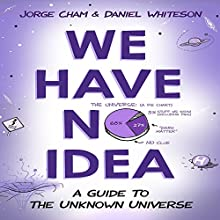 We Have No Idea: A Guide to the Unknown Universe | Livre audio Auteur(s) : Jorge Cham, Daniel Whiteson Narrateur(s) : Daniel Whiteson