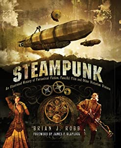 Steampunk: An Illustrated History of Fantastical Fiction, Fanciful Film and Other Victorian Visions by