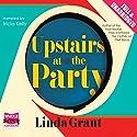 Upstairs at the Party Hörbuch von Linda Grant Gesprochen von: Tricia Kelly