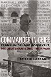 By Eric Larrabee Commander in Chief: Franklin Delano Roosevelt, His Lieutenants, and Their War (Bluejacket Books)