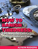How to Banish Tiredness: For Better Sleep, Less Fatigue, Improved Health and Energy