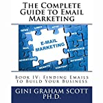 Finding Emails to Build Your Business: The Complete Guide to Email Marketing, Book 4 | Gini Graham Scott PhD