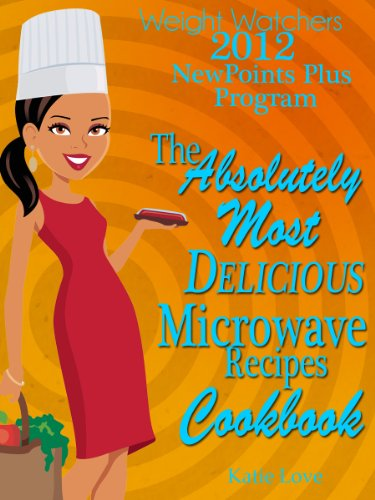 Weight Watchers 2012 New Points Plus Program The Absolutely Most Delicious Microwave Recipes Cookbook by Katie Love