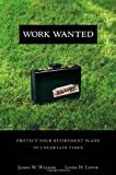 James W. Walker Work Wanted: Protect Your Retirement Plans in Uncertain Times: Dispel the Retirement Myths Keeping You from the Life You Want (Pearson Custom Business Resources)