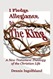 I Pledge Allegiance to the King: A New Testament Theology of the Christian Life