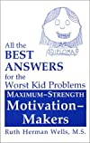 All the Best Answers for the Worst Kid Problems: Maximum-Strength Motivation-Makers