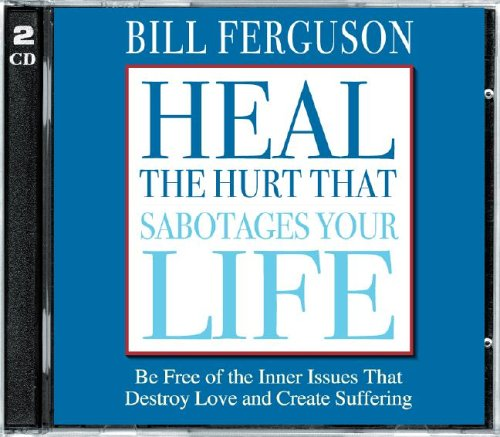 Heal The Hurt That Sabotages Your Life: Be Free Of The Inner Issues That Destroy Love And Create Suffering