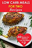 Low Carb Meals for Two: 30 Delicious Recipes for Low Carb Meals for Two