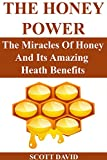 THE HONEY POWER: The Miracles Of Honey And Its Amazing Health Benefits (Use Honey Natural Remedies For Health, Beauty And More...)