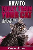Cat Training: How to Toilet Train Your Cat (Cat Training, Cat Training in 10 Minutes, Toilet Training, Toilet Train Book, Toilet Training in Less than Day, Toilet Train a Cat, Cat Training Book)