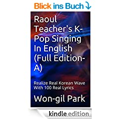 Raoul Teacher's K-Pop Singing In English (Full Edition-A): Realize Real Korean Wave With 100 Real Lyrics (Raoul Teacher's K-Pop Singing In English (Full Edition)) (English Edition)