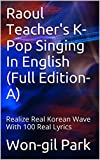 Raoul Teachers K-Pop Singing In English (Full Edition-A): Realize Real Korean Wave With 100 Real Lyrics (Raoul Teachers K-Pop Singing In English (Full Edition))