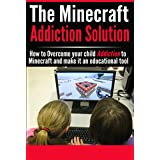 The Minecraft-Addiction Solution: Make Minecraft an Educational Tool and overcome your child's addiction to Minecraft. (addicted to minecraft, kids video ... video game addiction, educational games)