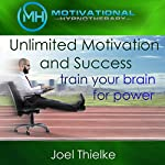 Unlimited Motivation and Success: Train Your Brain for Power with Self-Hypnosis, Meditation and Affirmations | Joel Thielke
