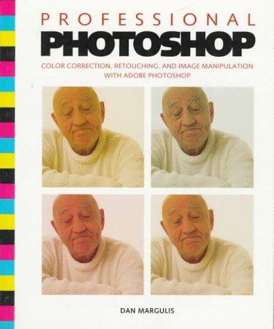 Professional Photoshop: Color Correction, Retouching, and Image Manipulation With Adobe Photoshop