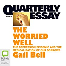 Quarterly Essay 18: The Worried Well: The Depression Epidemic and the Medicalisation of Our Sorrows Periodical by Gail Bell Narrated by Gail Bell