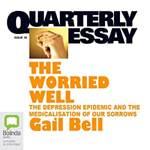 Quarterly Essay 18: The Worried Well: The Depression Epidemic and the Medicalisation of Our Sorrows | [Gail Bell]