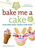 Bake Me A Cake: Fun and Easy Treats for Kids (Hands-Free Step-By-Step Guides)