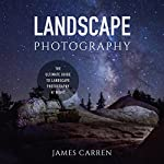 Landscape Photography: The Ultimate Guide to Landscape Photography at Night | James Carren