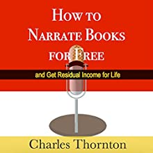 How to Narrate Books for Free and Get Residual Income for Life (       UNABRIDGED) by Charles Thornton Narrated by Bob White