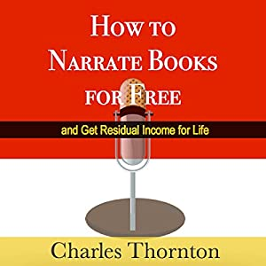 How to Narrate Books for Free and Get Residual Income for Life Audiobook