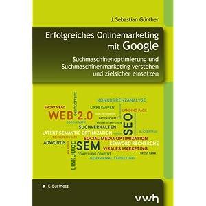 Erfolgreiches Onlinemarketing mit Google: Suchmaschinenoptimierung und Suchmaschinenmarketing verstehen und zielsicher einsetzen