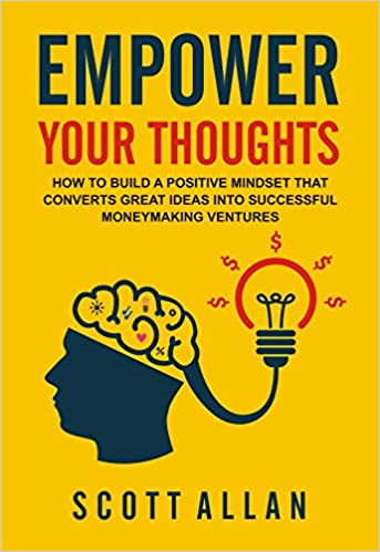 Empower Your Thoughts: How to Build a Positive Mindset that Converts Great Ideas Into Successful Moneymaking Ventures (Go Empower Yourself Series Book 1)