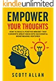 Empower Your Thoughts: How to Build a Positive Mindset that Converts Great Ideas Into Successful Moneymaking Ventures (Go Empower Yourself Book 1)