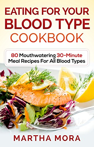 Eating For Your Blood Type Cookbook: 80 Mouthwatering 30-Minute Meal Recipes For All Blood Types by Martha Mora