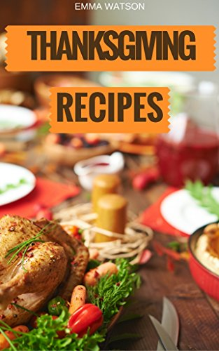 Thanksgiving Recipes: The Easiest, Healthiest, Most Important & Delicious Holiday Season Recipes Cookbook by Emma Watson