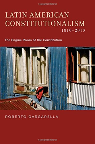 Latin American Constitutionalism,1810-2010: The Engine Room of the Constitution
