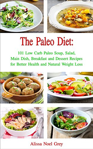 The Paleo Diet: 101 Low Carb Paleo Soup, Salad, Main Dish, Breakfast and Dessert Recipes for Better Health and Natural Weight Loss (Healthy Weight Loss Diets Book 3) by Alissa Noel Grey