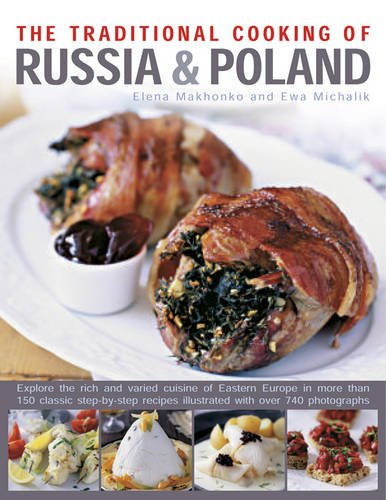 The Traditional Cooking of Russia & Poland: Explore The Rich And Varied Cuisine Of Eastern Europe In More Than 150 Classic Step-By-Step Recipes Illustrated With Over 740 Photographs by Elena Makhonko, Ewa Michalik