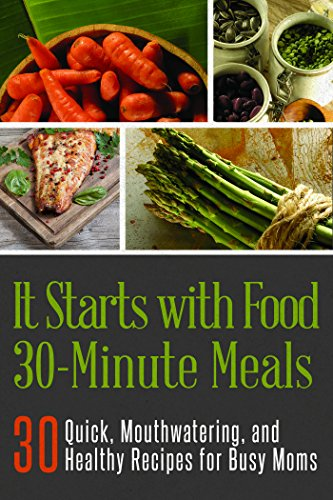 It Starts with Food 30-Minute Meals: 30 Quick, Mouthwatering, and Healthy Recipes for Busy Moms (It Starts with Food Cookbooks)