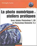 La Photo num�rique : Ateliers pratiques - Avec Adobe Photoshop CS et Photoshop Elements 2.x