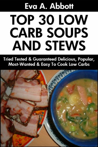 Top 30 Low Carb Soups And Stews: Tried Tested and Guaranteed Super Delicious, Popular, Most-Wanted And Easy To Cook Low Carb Soup And Stew Recipes You Will Have Never Ever Tasted Before by Eva A. Abbott