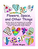 Flowers, Space, and Other Things: Travel with 30 Designs of Flowers, Space Objects, and Some Random Stuff to Relieve Your Stress (Meditation and Creativity)