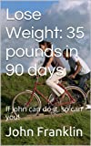 Lose Weight: 35 pounds in 90 days: If John can do it, so can you!