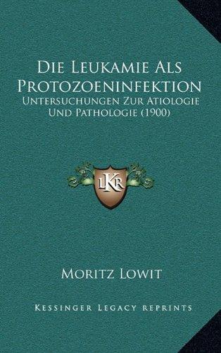 Die Leukamie ALS Protozoeninfektion: Untersuchungen Zur Atiologie Und Pathologie (1900)