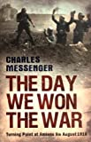 Charles Messenger The Day We Won The War: Turning Point At Amiens, 8 August 1918