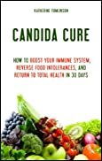 Candida Cure: How to Boost Your Immune System, Reverse Food Intolerances, and Return to Total Health in 30 Days