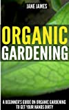 Organic Gardening: A Beginners Guide on Organic Gardening to Get Your Hands Dirty