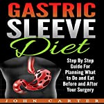 Gastric Sleeve Diet: Step by Step Guide for Planning What to Do and Eat Before and After Your Surgery | John Carter