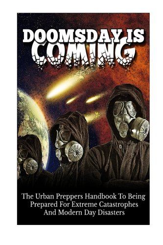 Doomsday Is Coming - The Urban Preppers Handbook to Being Prepared For Extreme Catastrophes and Modern Day Disasters (Urban Preppers Handbook, Preparation For Disasters, Doomsday Guide)