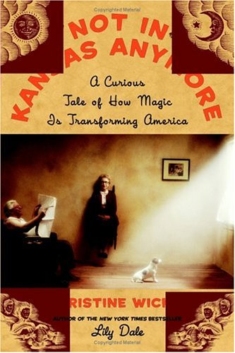 Not In Kansas Anymore: A Curious Tale of How Magic Is Transforming America, Christine Wicker