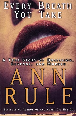Every Breath You Take : A True Story of Obsession, Revenge, and Murder, Ann Rule