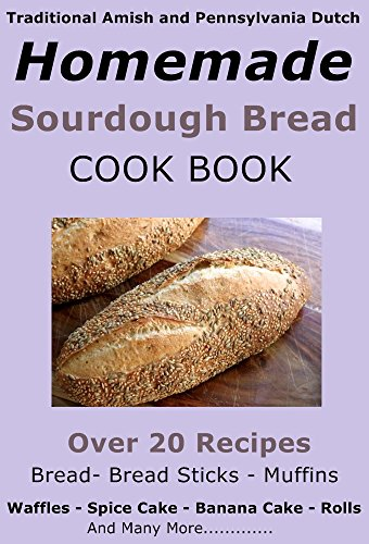 Traditional Amish and Pennsylvania Dutch Homemade Sourdough Starter, Bread, Banana Cake, Pancake Recipes: and many more