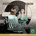 Aren't We Sisters? Audiobook by Patricia Ferguson Narrated by Jilly Bond