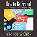 How to Be Frugal: The Scrooge Guide for Frugal Living: A Way on How to Live Life Differently (       UNABRIDGED) by George Wilson Narrated by Steve Ryan
